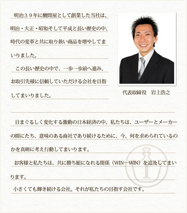 明治39年に酸問屋として創業した当社は、明治・大正・昭和そして平成と長い歴史の中、時代の変革と共に取り扱い商品を増やしてまいりました。この長い歴史の中で、一歩一歩前へ進みお取引様に信頼していただける会社を目指してまいりました。目まぐるしく変化する激動の日本経済の中、私たちは、ユーザーとメーカーの間にたち、意味のある商社であり続けるために、今、何を求められているのかを真剣に考え行動してまいります。お客様と私たちは、共に勝ち組になれる関係(WIN―WIN)を追及してまいります。小さくても輝き続ける会社。それが私たちの目指す会社です。岩上商事株式会社 代表取締役 岩上浩之